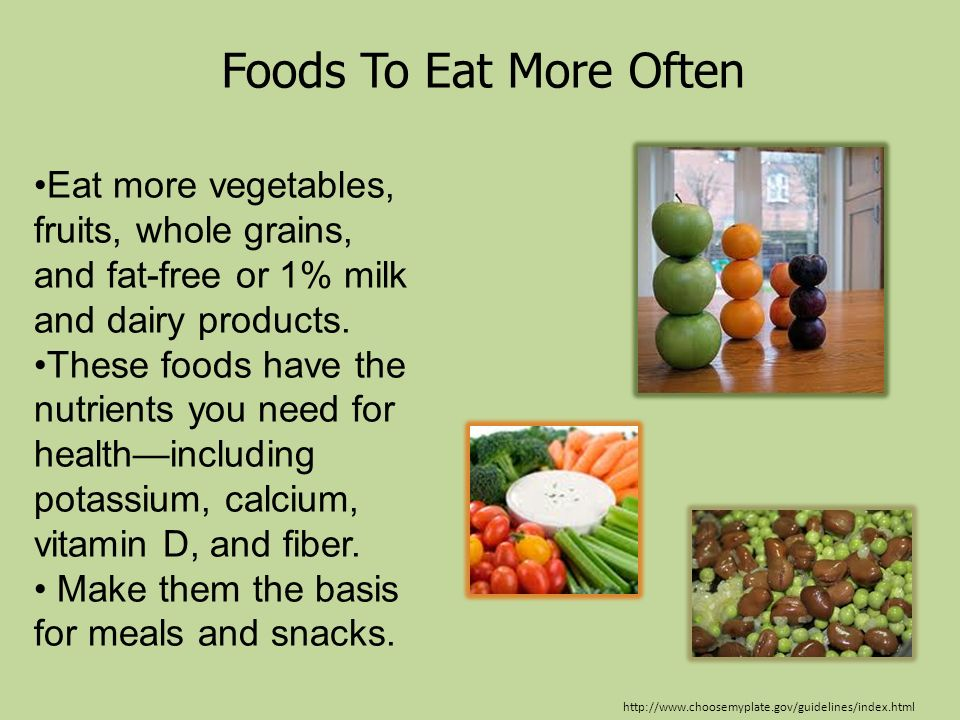 Foods To Eat More Often Eat more vegetables, fruits, whole grains, and fat-free or 1% milk and dairy products.