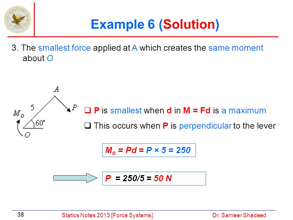Example 6 (Solution) 3. The smallest force applied at A which creates the same moment about O. P is smallest when d in M = Fd is a maximum.