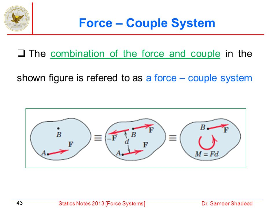 Force – Couple System The combination of the force and couple in the shown figure is refered to as a force – couple system.