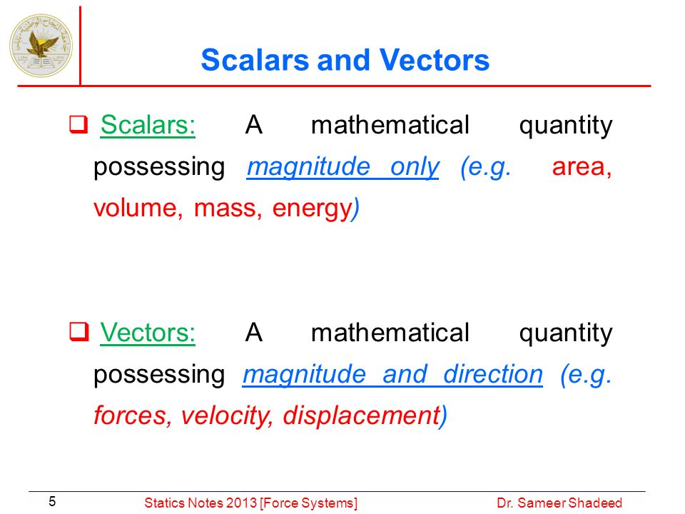 Scalars and Vectors Scalars: A mathematical quantity possessing magnitude only (e.g. area, volume, mass, energy)