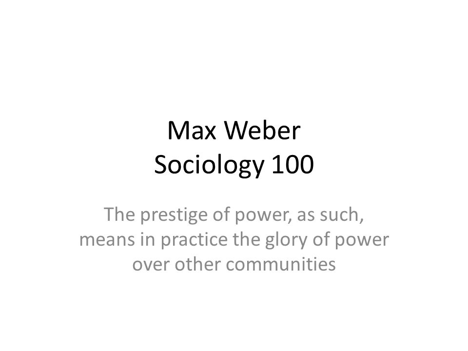 Max Weber Sociology 100 The prestige of power, as such, means in practice the glory of power over other communities.