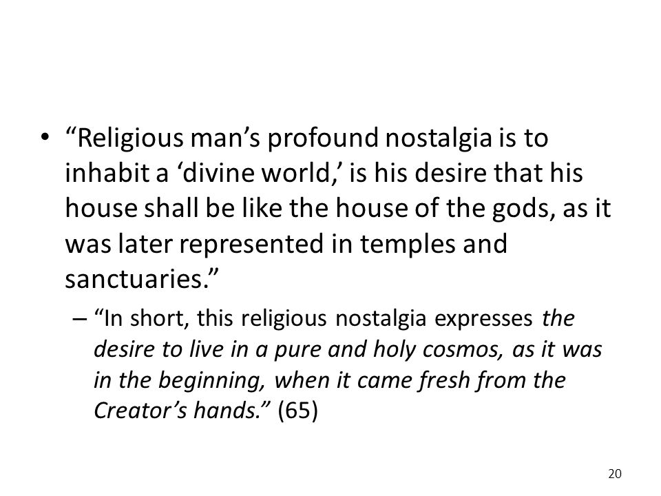 Religious man's profound nostalgia is to inhabit a 'divine world,' is his desire that his house shall be like the house of the gods, as it was later represented in temples and sanctuaries.