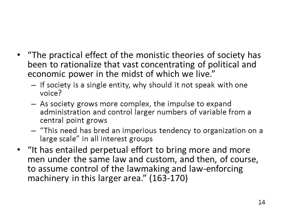 The practical effect of the monistic theories of society has been to rationalize that vast concentrating of political and economic power in the midst of which we live.