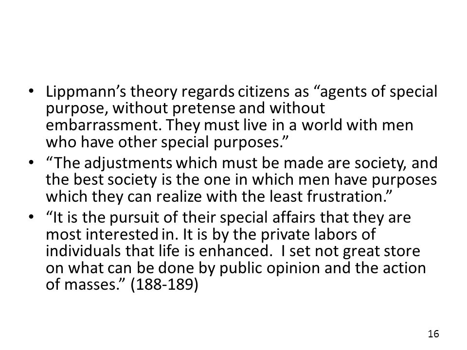 Lippmann's theory regards citizens as agents of special purpose, without pretense and without embarrassment. They must live in a world with men who have other special purposes.