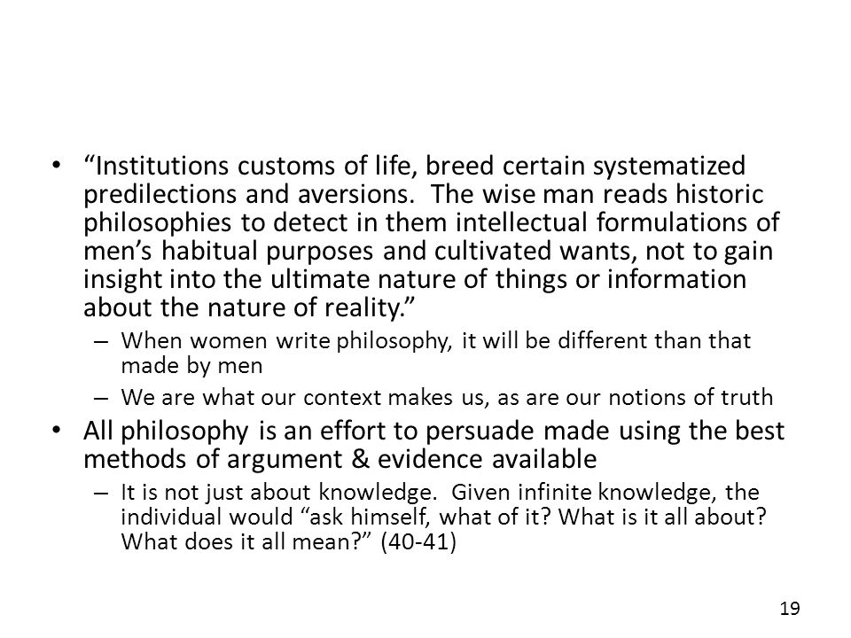 Institutions customs of life, breed certain systematized predilections and aversions. The wise man reads historic philosophies to detect in them intellectual formulations of men's habitual purposes and cultivated wants, not to gain insight into the ultimate nature of things or information about the nature of reality.