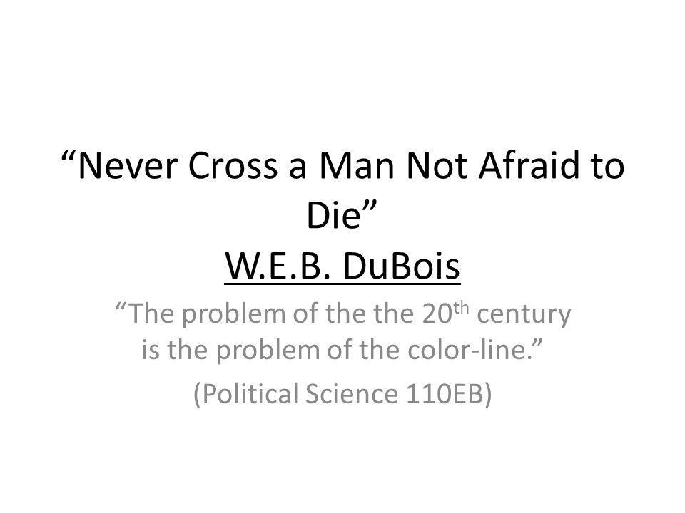 Never Cross a Man Not Afraid to Die W.E.B. DuBois