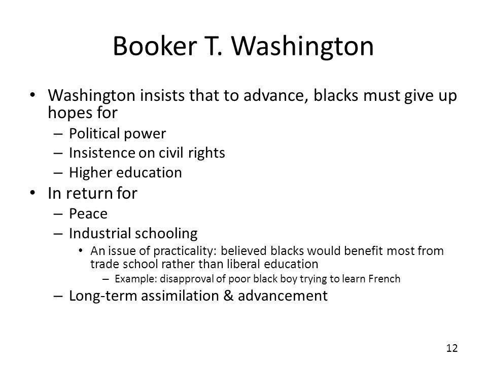Booker T. Washington Washington insists that to advance, blacks must give up hopes for. Political power.