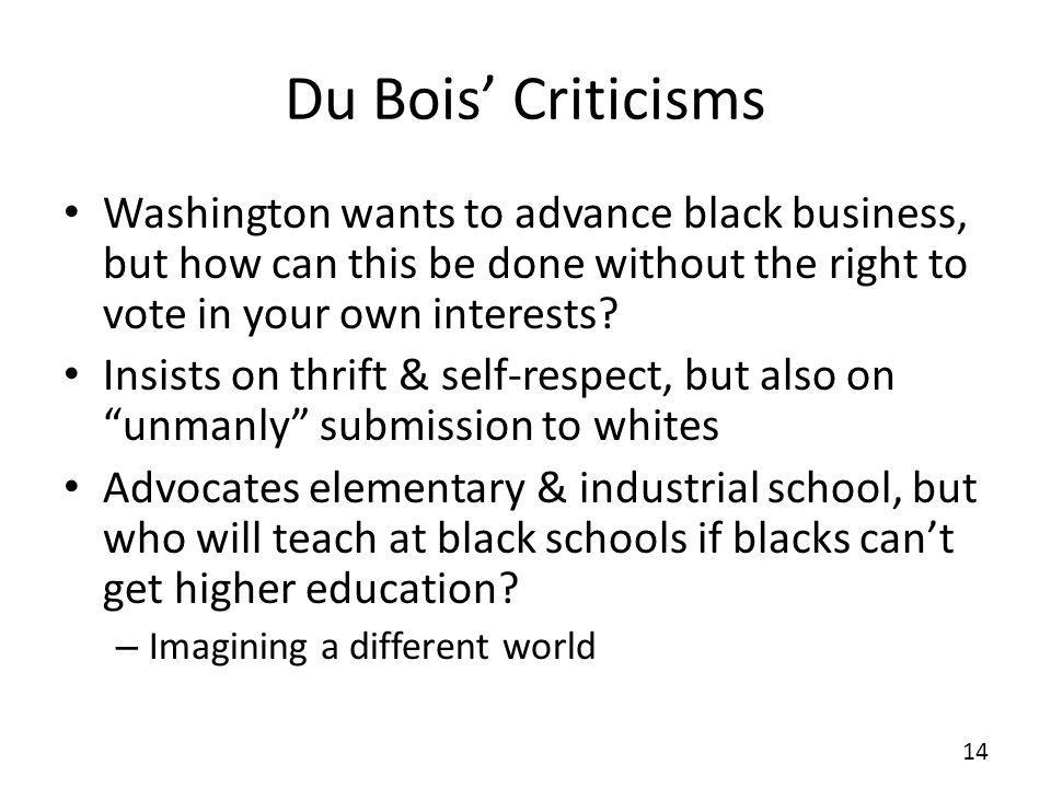 Du Bois' Criticisms Washington wants to advance black business, but how can this be done without the right to vote in your own interests
