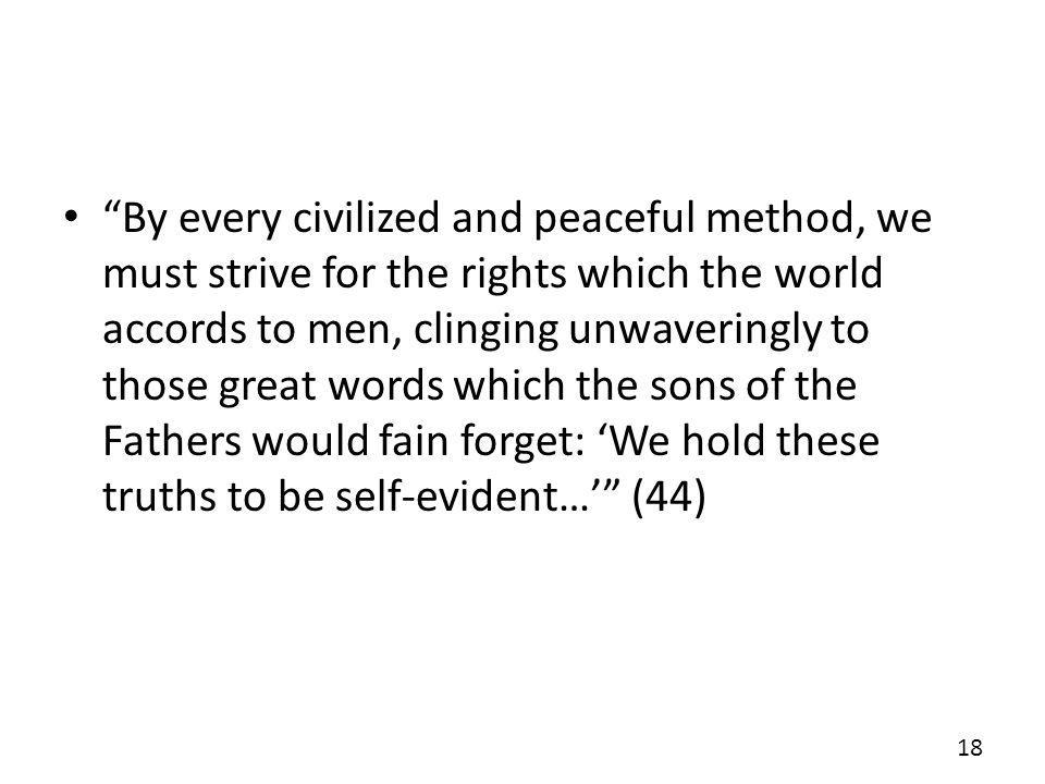 By every civilized and peaceful method, we must strive for the rights which the world accords to men, clinging unwaveringly to those great words which the sons of the Fathers would fain forget: 'We hold these truths to be self-evident…' (44)