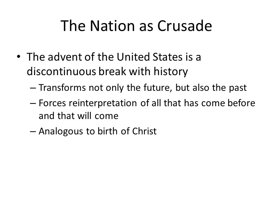 The Nation as Crusade The advent of the United States is a discontinuous break with history. Transforms not only the future, but also the past.