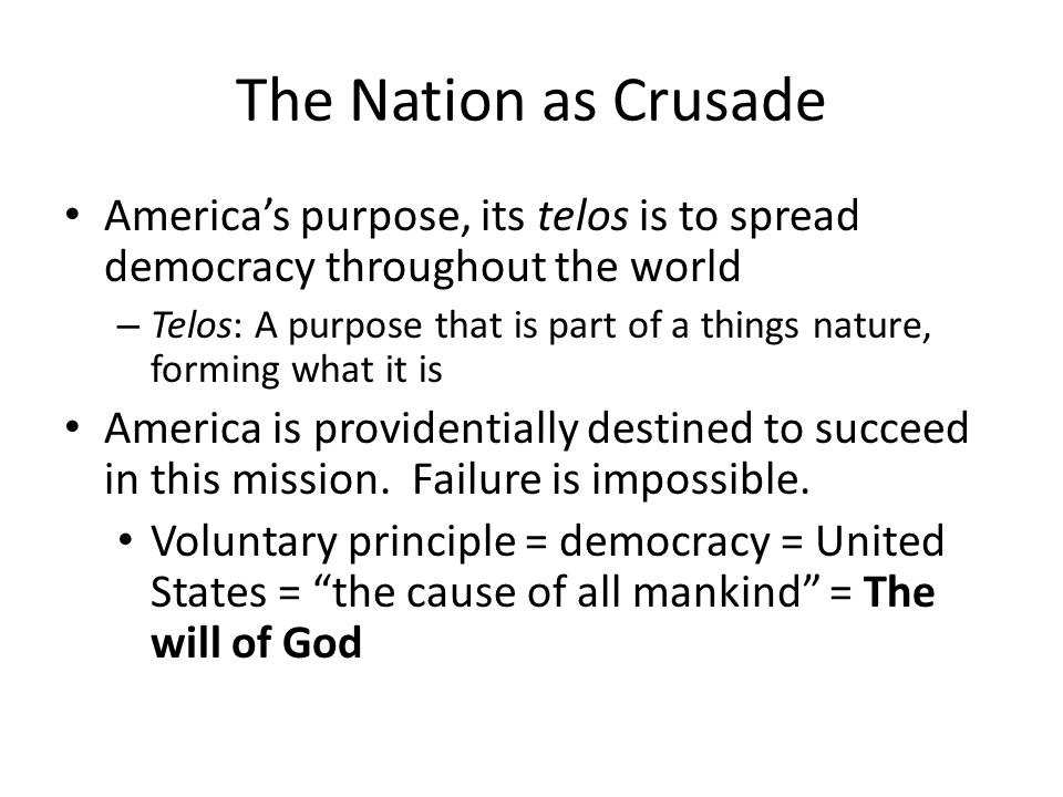 The Nation as Crusade America's purpose, its telos is to spread democracy throughout the world.