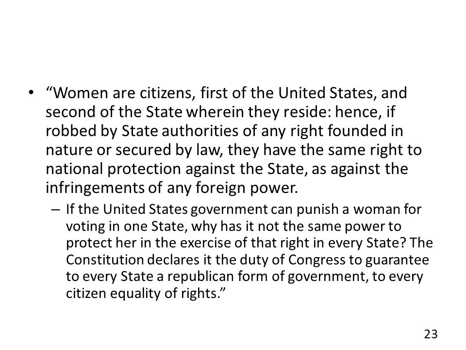 Women are citizens, first of the United States, and second of the State wherein they reside: hence, if robbed by State authorities of any right founded in nature or secured by law, they have the same right to national protection against the State, as against the infringements of any foreign power.