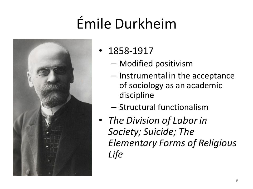 Émile Durkheim 1858-1917. Modified positivism. Instrumental in the acceptance of sociology as an academic discipline.