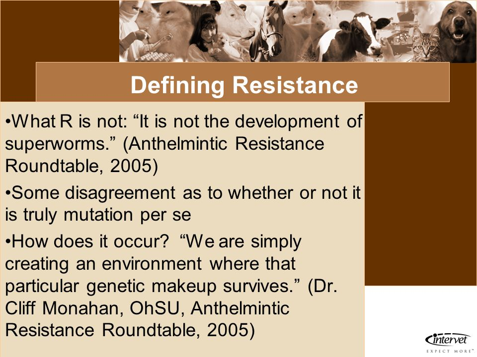 Defining Resistance What R is not: It is not the development of superworms. (Anthelmintic Resistance Roundtable, 2005)