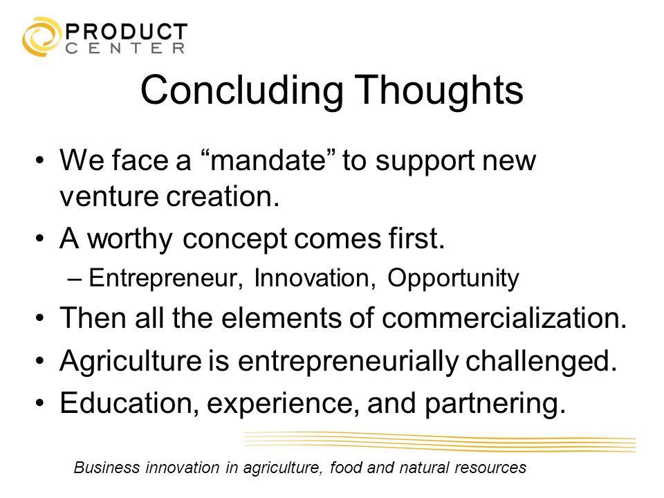 Concluding Thoughts We face a mandate to support new venture creation. A worthy concept comes first.