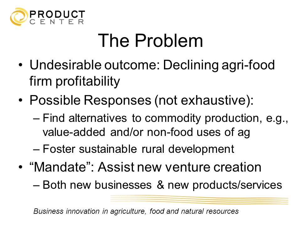 The Problem Undesirable outcome: Declining agri-food firm profitability. Possible Responses (not exhaustive):