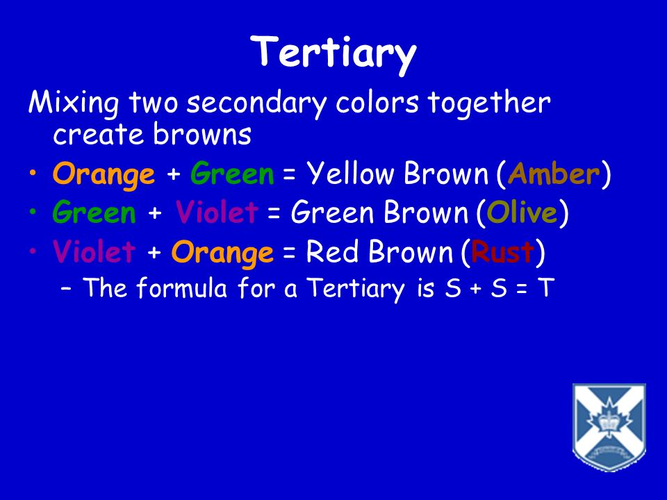Tertiary Mixing two secondary colors together create browns