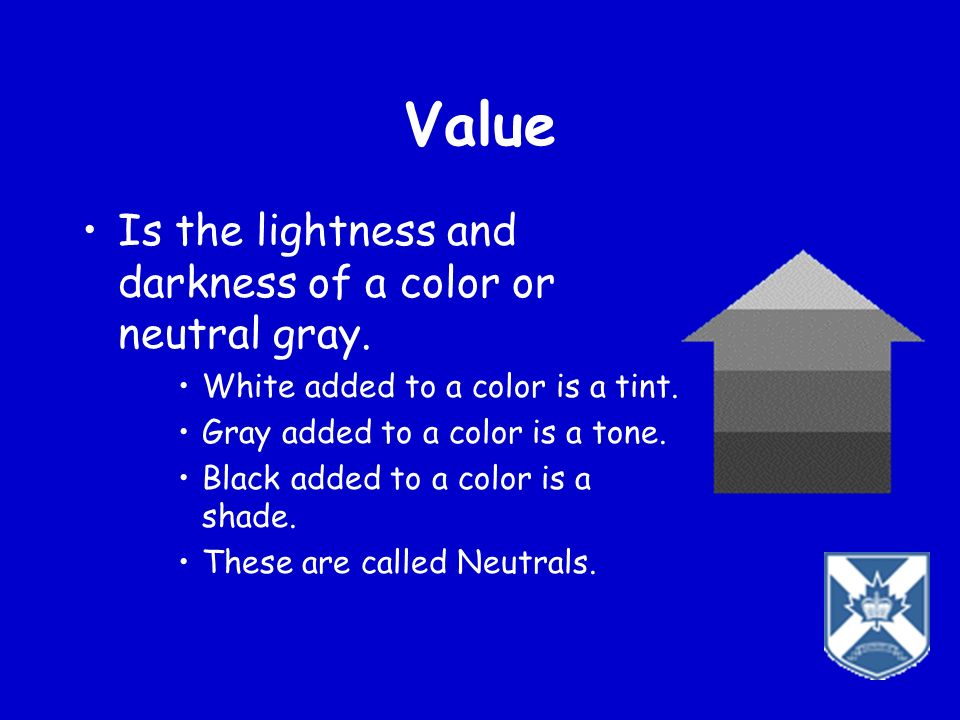 Value Is the lightness and darkness of a color or neutral gray.