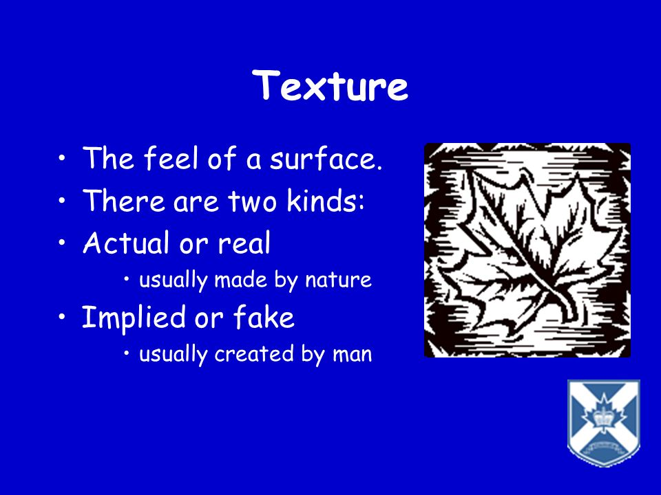 Texture The feel of a surface. There are two kinds: Actual or real