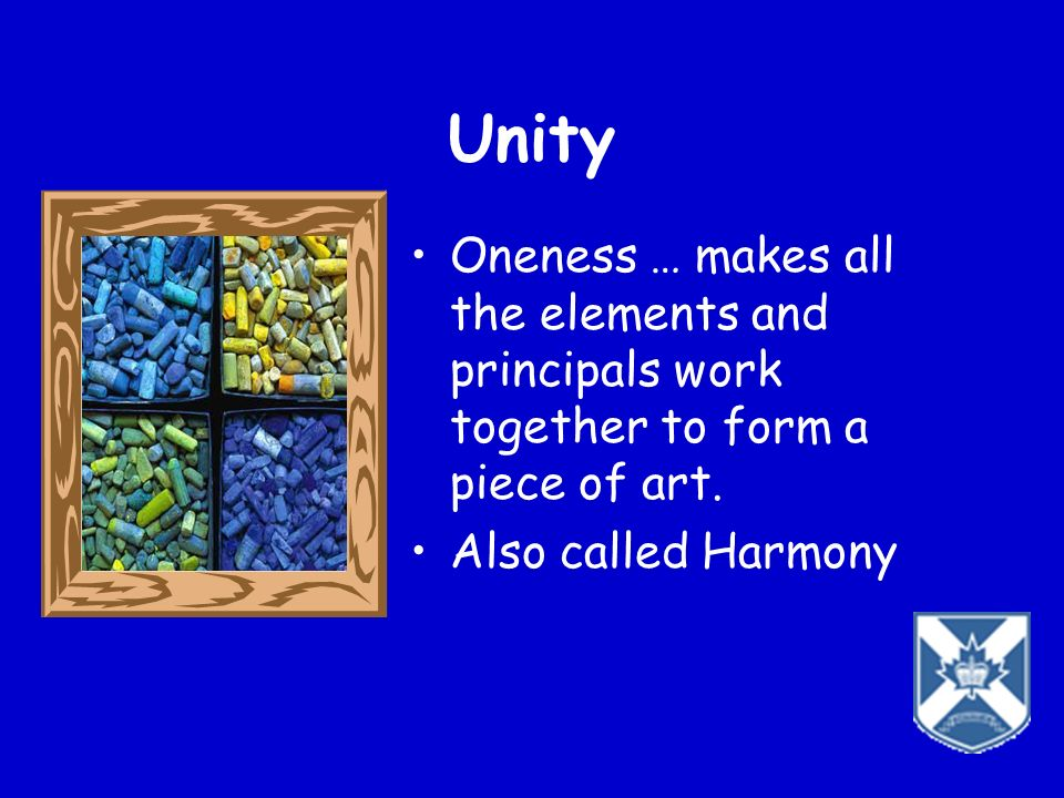Unity Oneness … makes all the elements and principals work together to form a piece of art.
