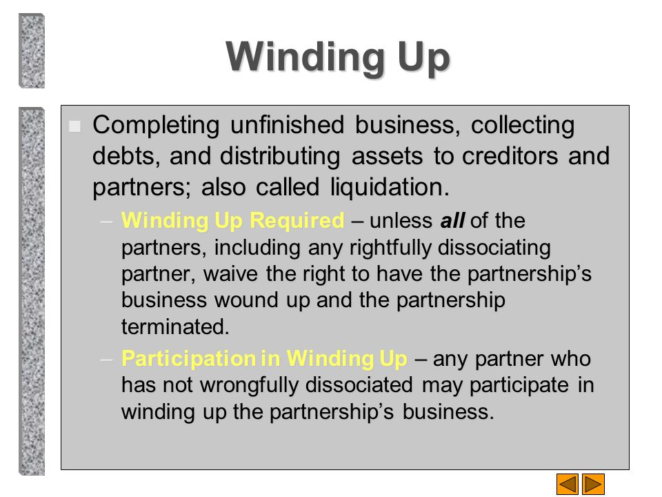 Winding Up Completing unfinished business, collecting debts, and distributing assets to creditors and partners; also called liquidation.