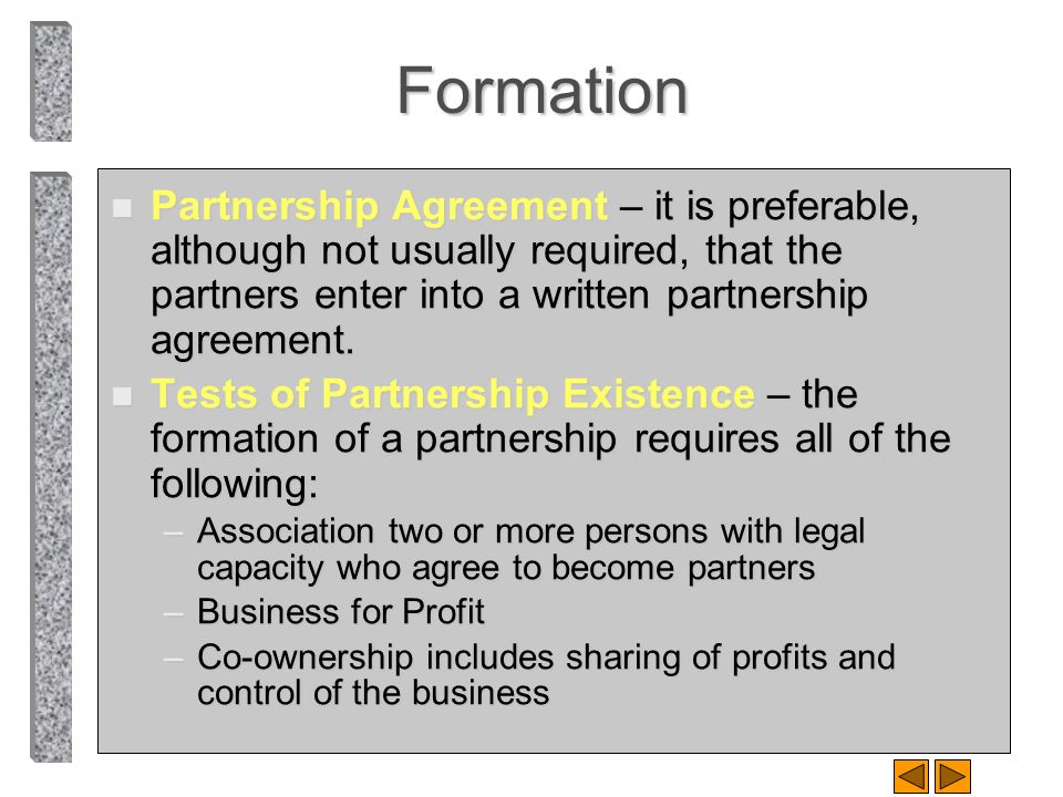 Formation Partnership Agreement – it is preferable, although not usually required, that the partners enter into a written partnership agreement.
