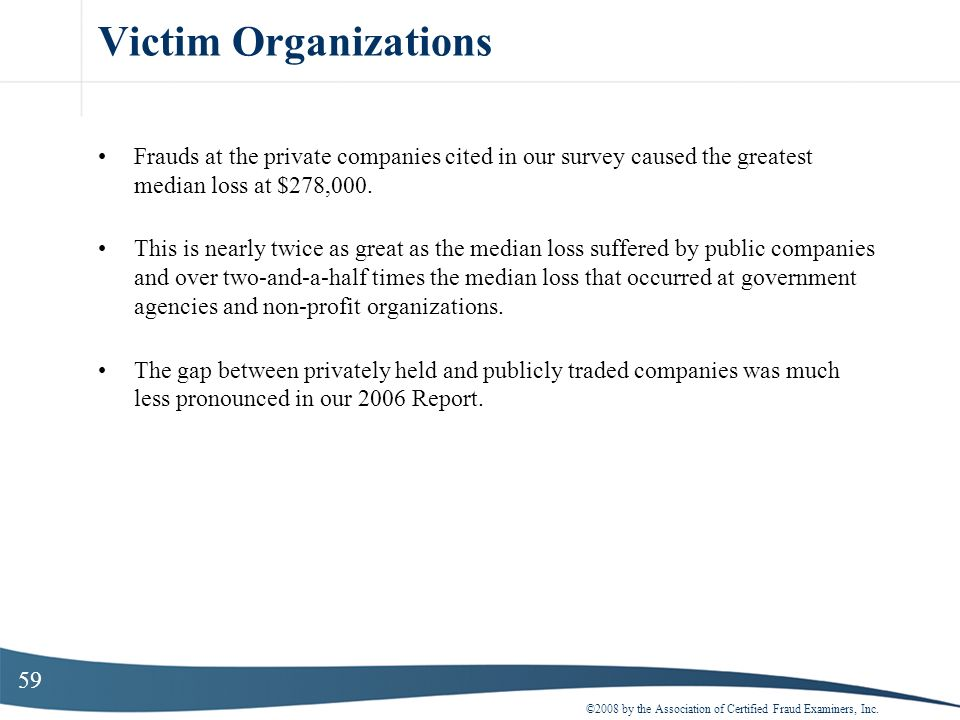 Victim Organizations Frauds at the private companies cited in our survey caused the greatest median loss at $278,000.