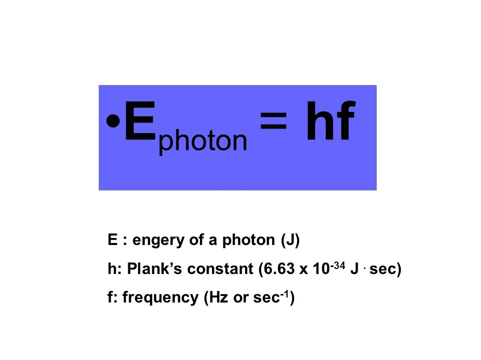 Ephoton = hf E : engery of a photon (J)