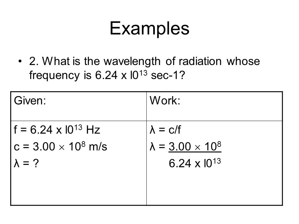 Examples 2. What is the wavelength of radiation whose frequency is 6.24 x l013 sec-1 Given: Work: