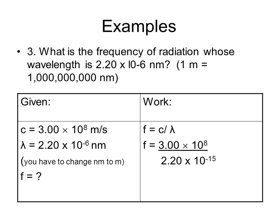 Examples 3. What is the frequency of radiation whose wavelength is 2.20 x l0-6 nm (1 m = 1,000,000,000 nm)