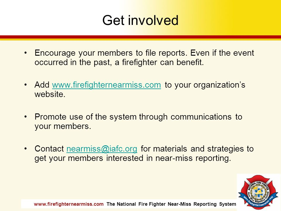 Get involved Encourage your members to file reports. Even if the event occurred in the past, a firefighter can benefit.