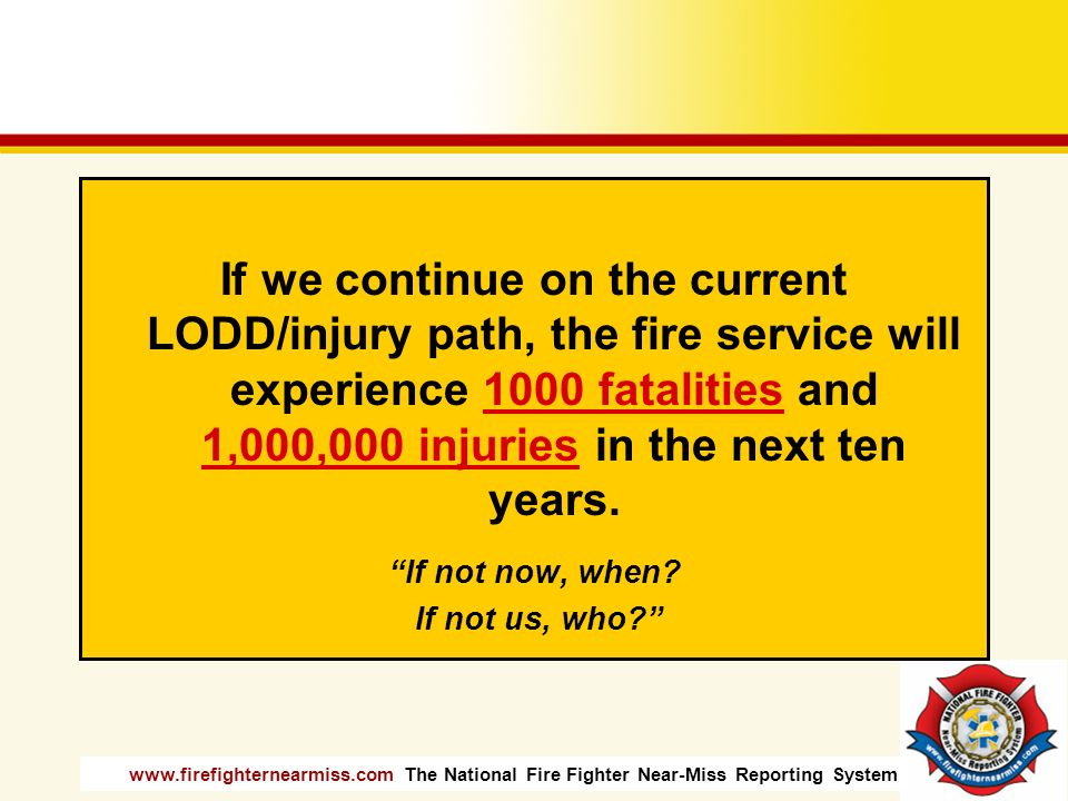 If we continue on the current LODD/injury path, the fire service will experience 1000 fatalities and 1,000,000 injuries in the next ten years.