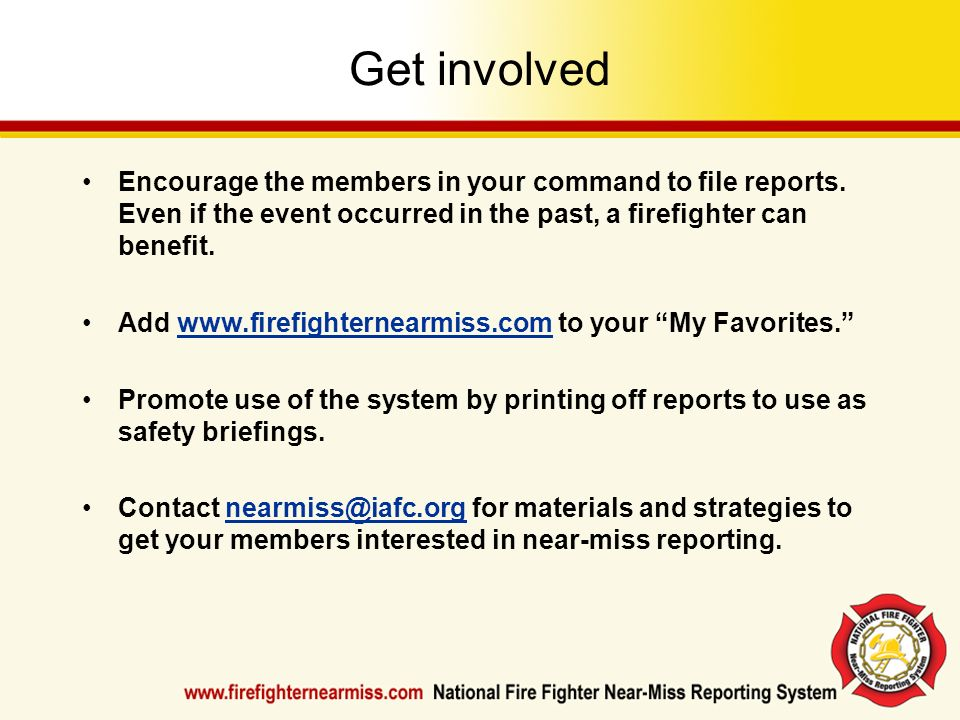 Get involved Encourage the members in your command to file reports. Even if the event occurred in the past, a firefighter can benefit.