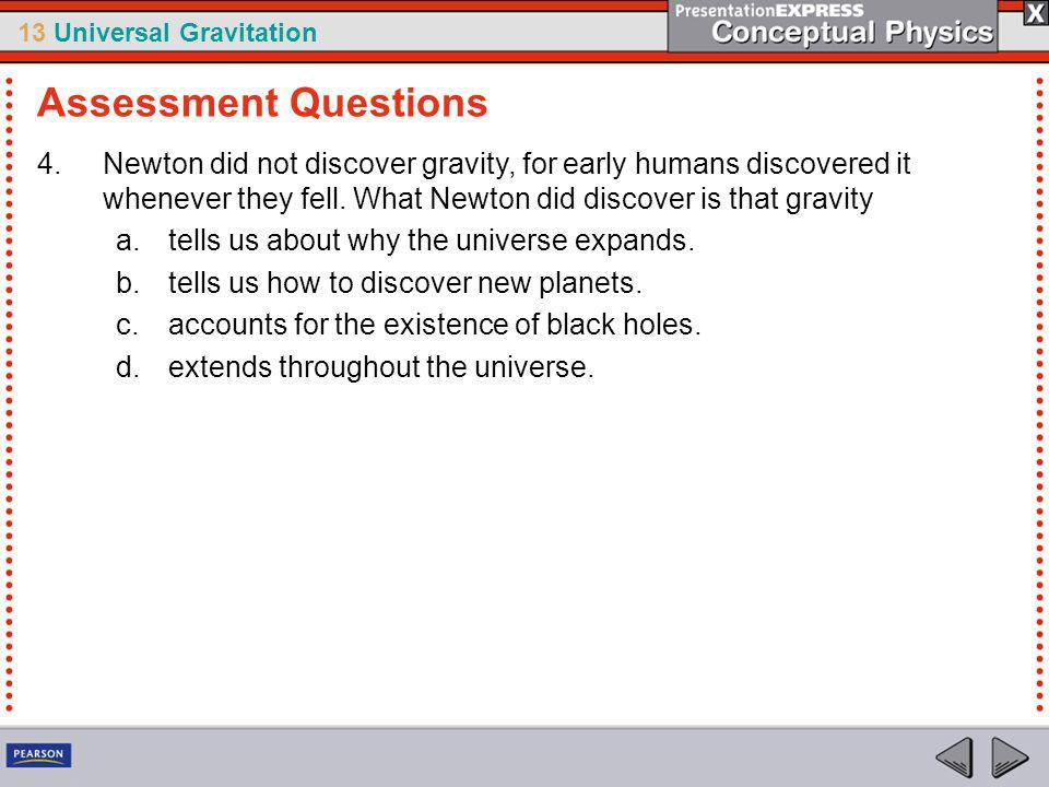 Assessment Questions Newton did not discover gravity, for early humans discovered it whenever they fell. What Newton did discover is that gravity.