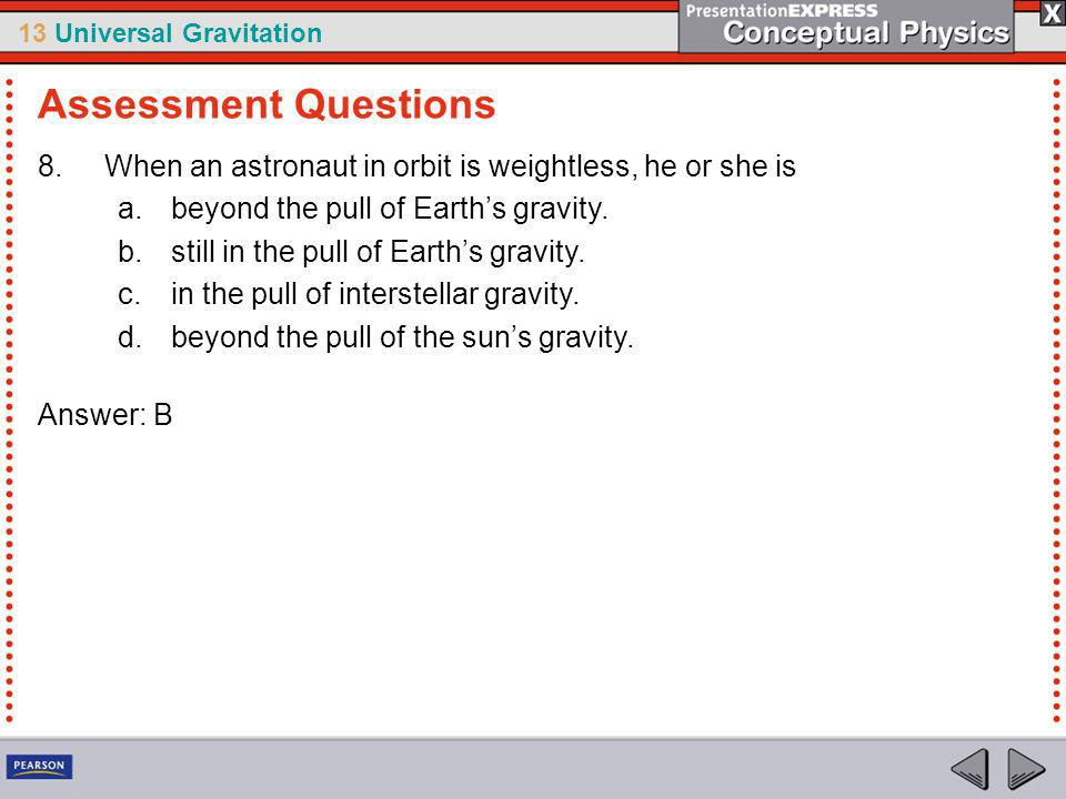 Assessment Questions When an astronaut in orbit is weightless, he or she is. beyond the pull of Earth's gravity.