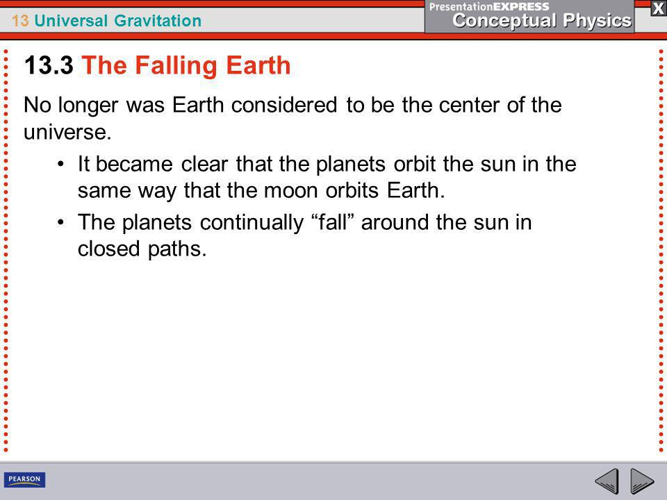 13.3 The Falling Earth No longer was Earth considered to be the center of the universe.
