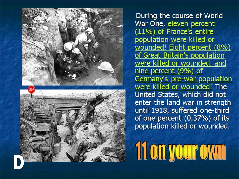 During the course of World War One, eleven percent (11%) of France s entire population were killed or wounded! Eight percent (8%) of Great Britain s population were killed or wounded, and nine percent (9%) of Germany s pre-war population were killed or wounded! The United States, which did not enter the land war in strength until 1918, suffered one-third of one percent (0.37%) of its population killed or wounded.