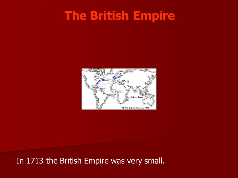 The British Empire In 1713 the British Empire was very small.