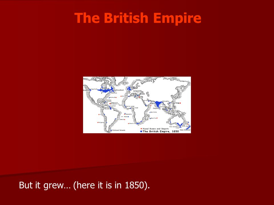 The British Empire But it grew… (here it is in 1850).
