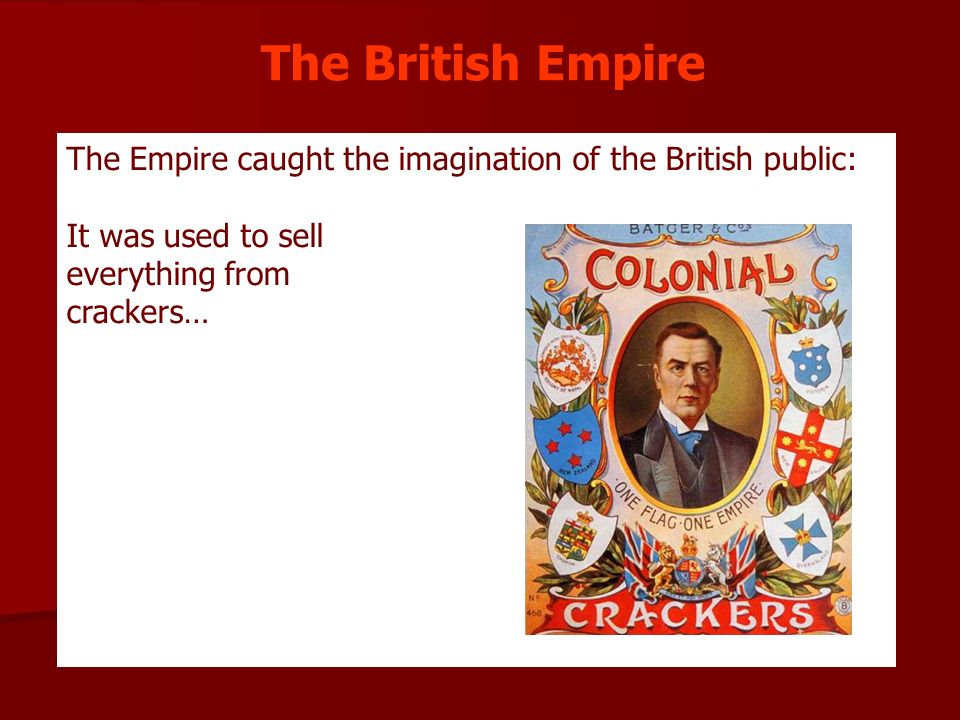The British Empire The Empire caught the imagination of the British public: It was used to sell. everything from.
