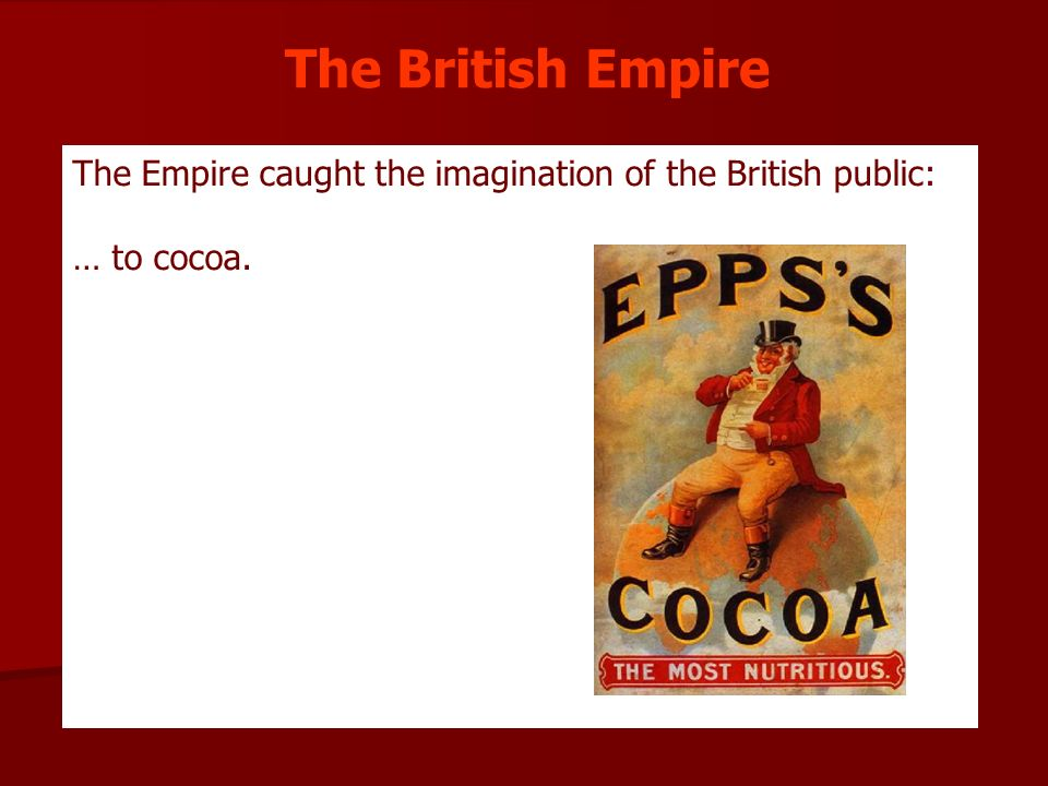 The British Empire The Empire caught the imagination of the British public: … to cocoa.