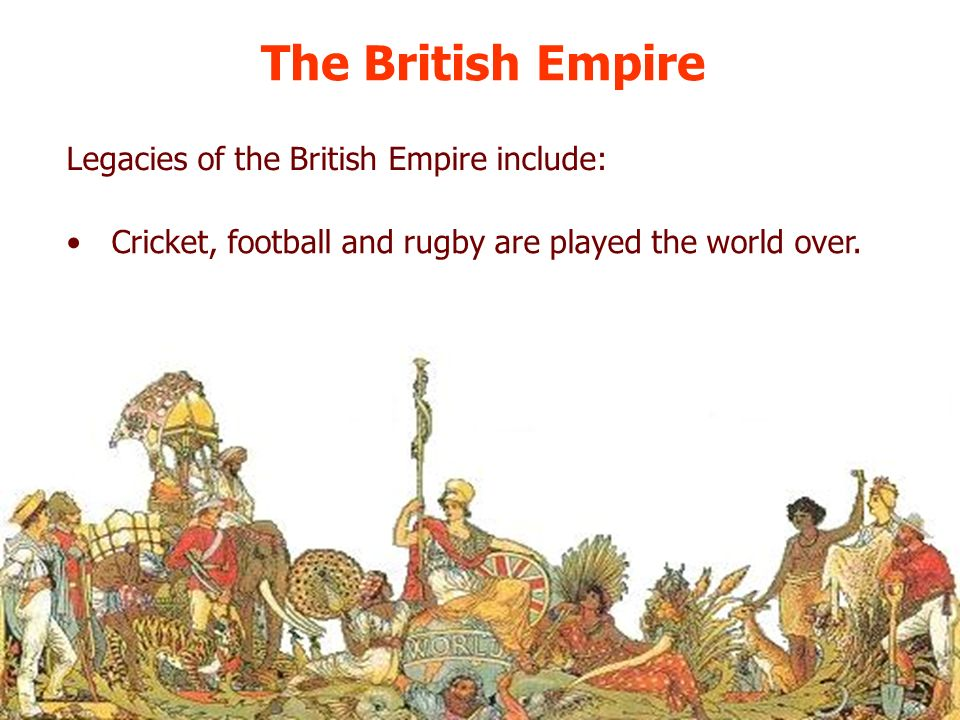 The British Empire Legacies of the British Empire include: