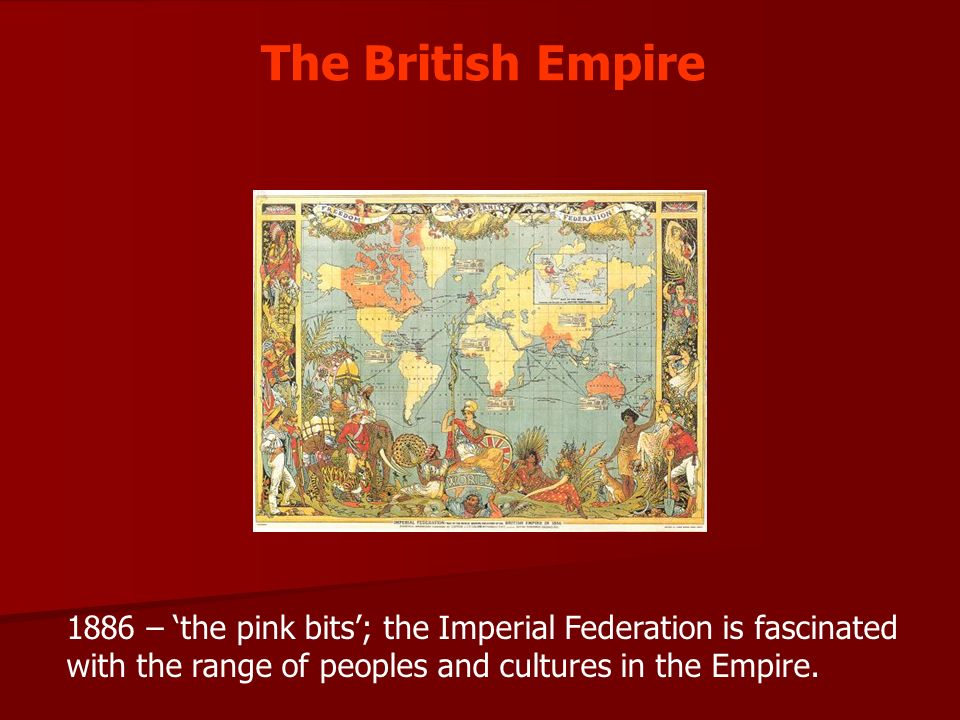 The British Empire 1886 – 'the pink bits'; the Imperial Federation is fascinated with the range of peoples and cultures in the Empire.