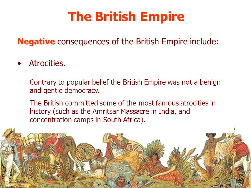 The British Empire Negative consequences of the British Empire include: Atrocities.