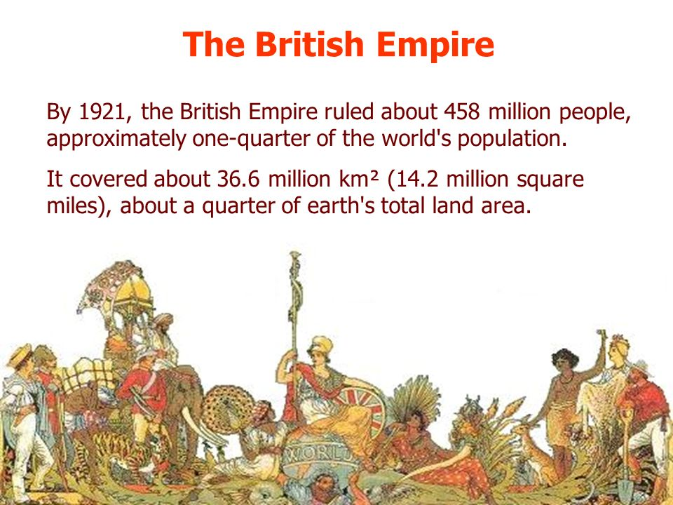 The British Empire By 1921, the British Empire ruled about 458 million people, approximately one-quarter of the world s population.