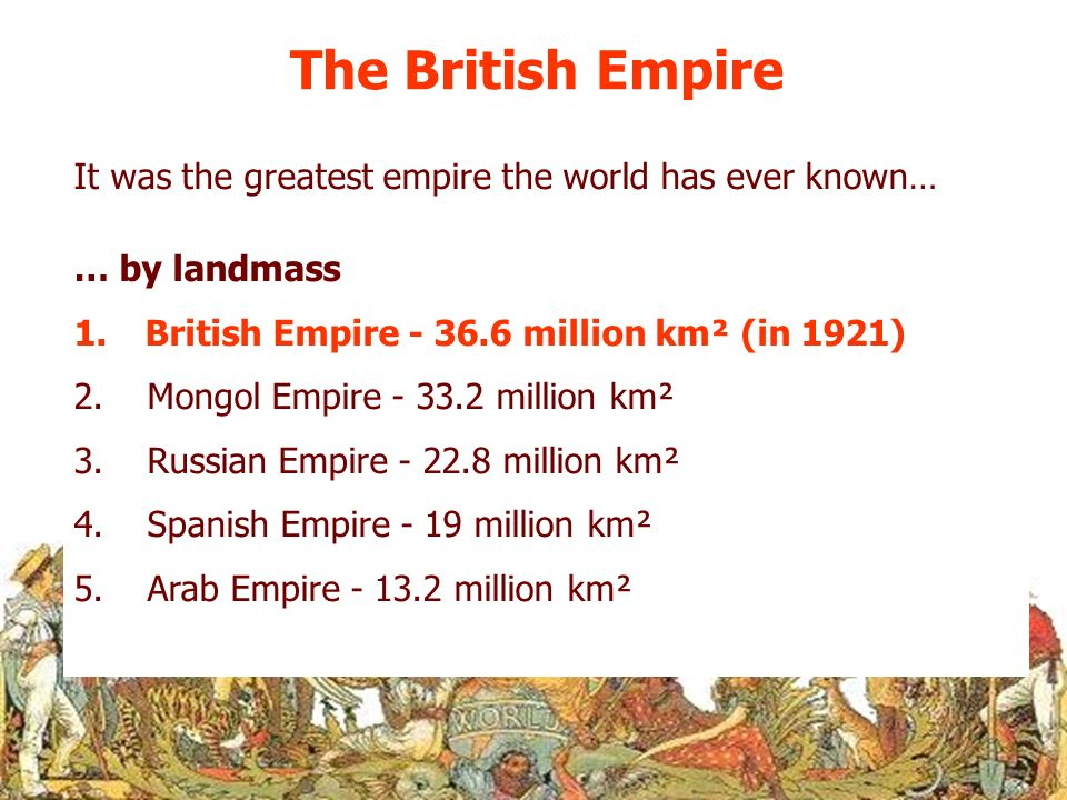 The British Empire It was the greatest empire the world has ever known… … by landmass. British Empire - 36.6 million km² (in 1921)
