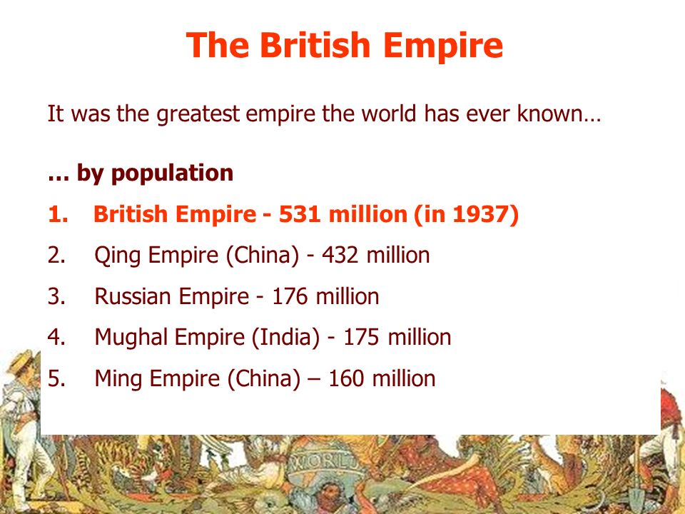 The British Empire It was the greatest empire the world has ever known… … by population. British Empire - 531 million (in 1937)