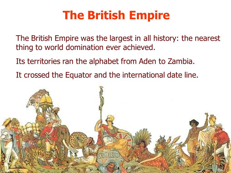 The British Empire The British Empire was the largest in all history: the nearest thing to world domination ever achieved.