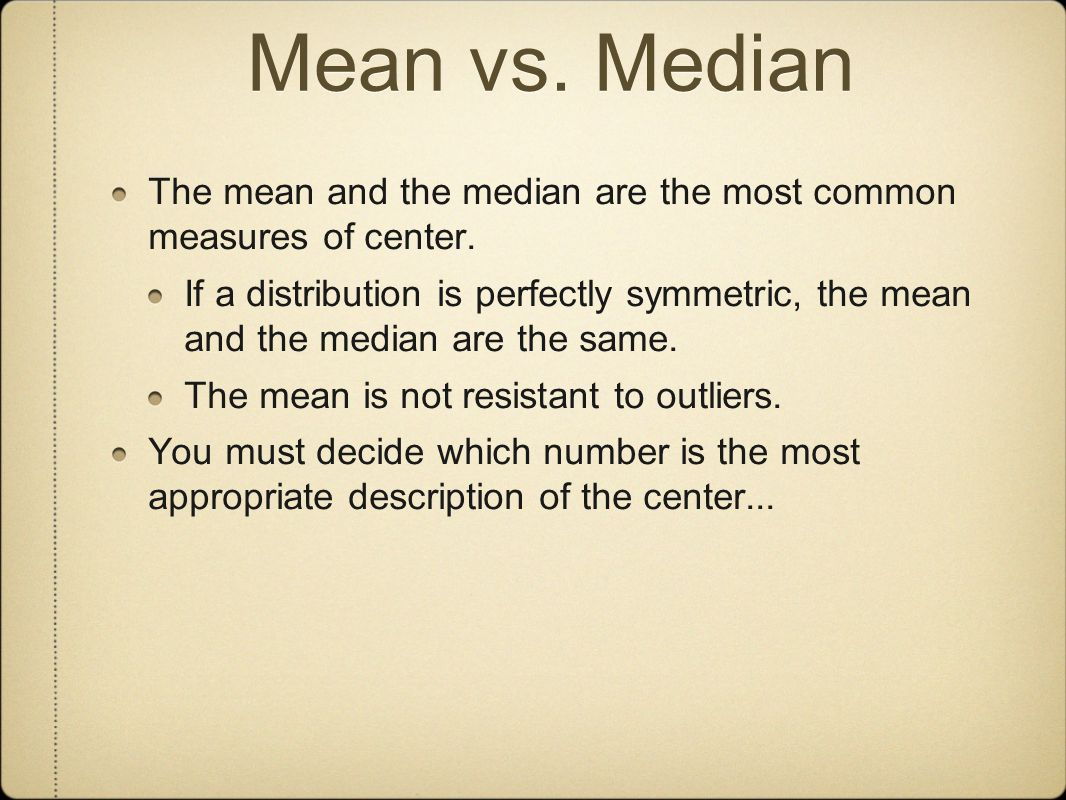 Mean vs. Median The mean and the median are the most common measures of center.