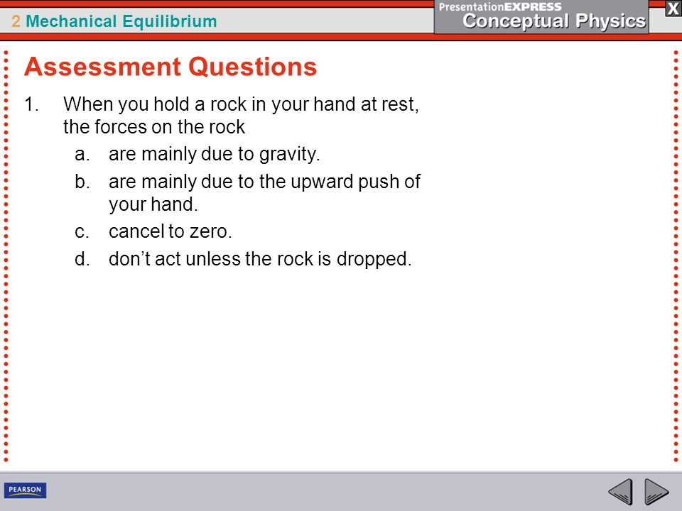 Assessment Questions When you hold a rock in your hand at rest, the forces on the rock. are mainly due to gravity.